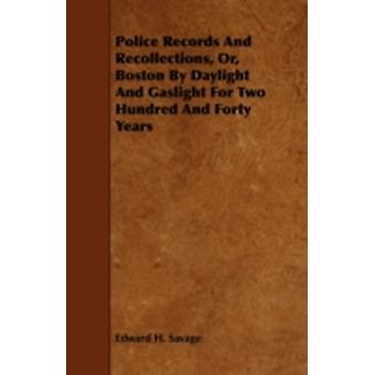 Police Records and Recollections Or Boston by Daylight and Gaslight for Two Hundred and Forty Years by Savage & Edward H.