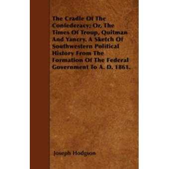 The Cradle Of The Confederacy Or The Times Of Troup Quitman And Yancry. A Sketch Of Southwestern Political History From The Formation Of The Federal Government To A. D. 1861. by Hodgson & Joseph
