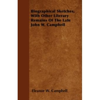 Biographical Sketches with Other Literary Remains of the Late John W. Campbell by Campbell & Eleanor W.
