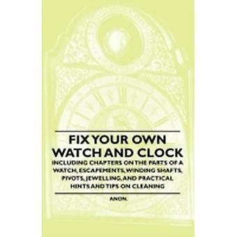 Fix Your Own Watch and Clock  Including Chapters on the Parts of a Watch Escapements Winding Shafts Pivots Jewelling and Practical Hints and Tips on Cleaning by Anon.