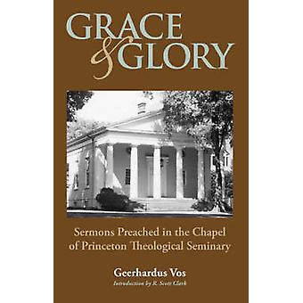 GRACE AND GLORY Sermons Preached in Chapel at Princeton Seminary by Vos & Geerhardus
