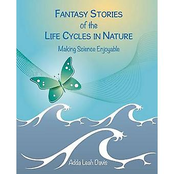 Fantasy Stories of the Life Cycles in Nature Making Science Enjoyable by Davis & Adda Leah