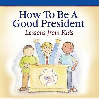 How To Be A Good President Lessons from Kids by America & Children of