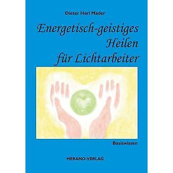 Energetischgeistiges Heilen fr LichtarbeiterBasiswissen von Mader & Dieter Heri