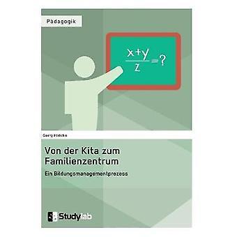 Von der Kita zum Familienzentrum. Ein Bildungsmanagementprozess by Hdicke & Georg