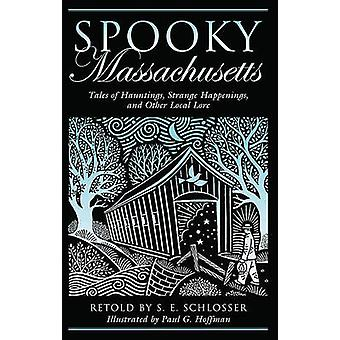 Spooky Massachusetts Tales Of Hauntings Strange Happenings And Other Local Lore First Edition by Schlosser & S. E.