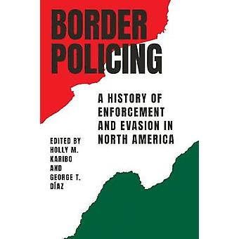 Border Policing - A History of Enforcement and Evasion in North Americ