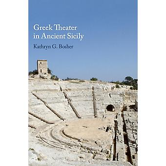 Greek Theater in Ancient Sicily by Kathryn G Bosher & Edited by Edith Hall & Edited by Clemente Marconi & Prepared for publication by Ladale Winling