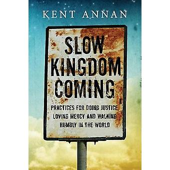 Slow Kingdom Coming Practices for Doing Justice Loving Mercy and Walking Humbly in the World