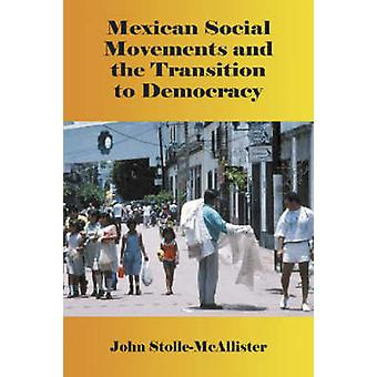 Mexican Social Movements and the Transition to Democracy by John Stol