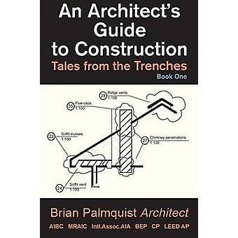 An Architects Guide to Construction Tales from the Trenches Book 1 by Palmquist & Brian