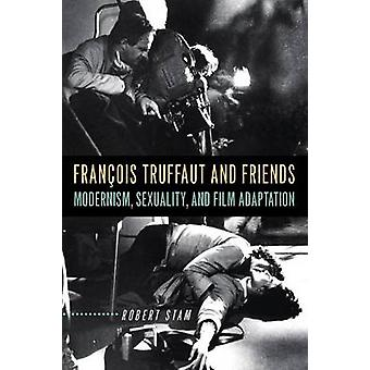 Francois Truffaut and Friends  Modernism Sexuality and Film Adaptation by Robert Stam