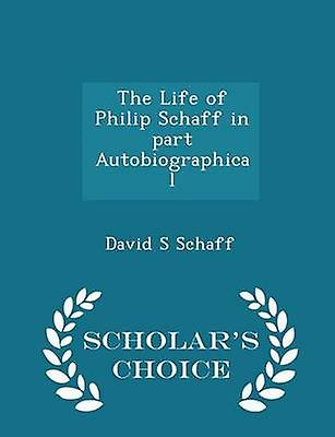 The Life of Philip Schaff in part Autobiographical  Scholars Choice Edition by Schaff & David S
