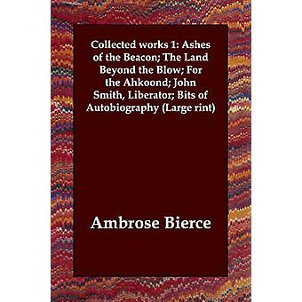 Collected works 1 Ashes of the Beacon The Land Beyond the Blow For the Ahkoond John Smith Liberator Bits of Autobiography Large rint by Bierce & Ambrose