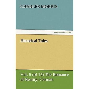 Historical Tales Vol 5 of 15 the Romance of Reality German by Morris & Charles