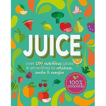 Juice - Over 100 Nutritious Juices and Smoothies to Rehydrate - Soothe