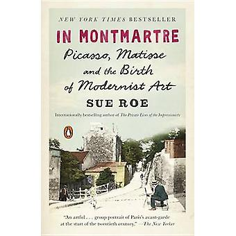 In Montmartre - Picasso - Matisse and the Birth of Modernist Art by Su