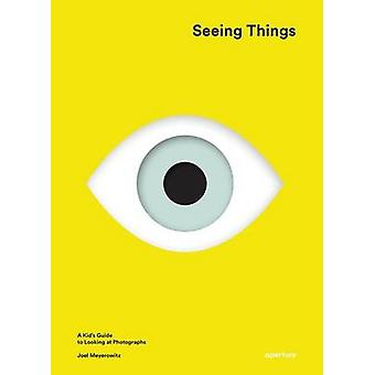 Seeing Things - A Kid's Guide to Looking at Photographs by Joel Meyero