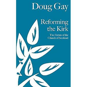 Reforming the Kirk The Future of the Church of Scotland by Gay & Doug