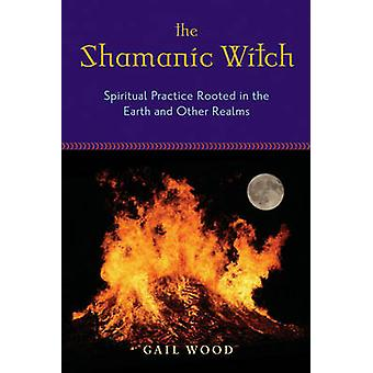 Shamanic Witch  Spiritual Practice Rooted in the Earth and Other Realms by Gail Wood