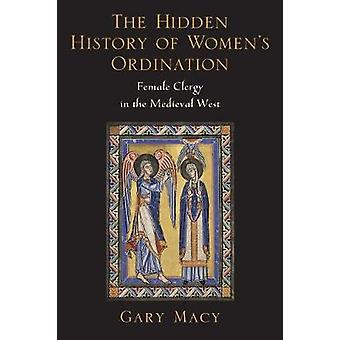 Hidden History of Womens Ordination Female Clergy in the Medieval West by Macy & Gary