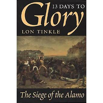 13 Days to Glory - Siege of the Alamo - 1836 (New edition) by Lon Tink