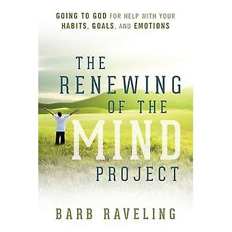 The Renewing of the Mind Project Going to God for Help with Your Habits Goals and Emotions by Raveling & Barb