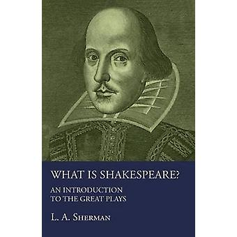 What Is Shakespeare An Introduction To The Great Plays by Sherman & L A.