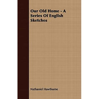 Our Old Home  A Series of English Sketches by Hawthorne & Nathaniel