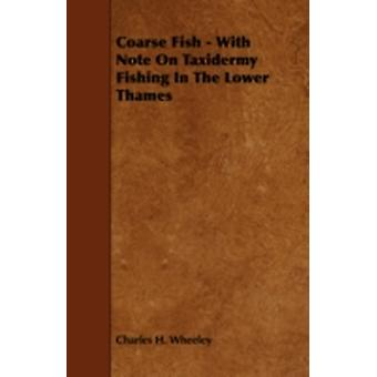 Coarse Fish  With Note on Taxidermy Fishing in the Lower Thames by Wheeley & Charles H.