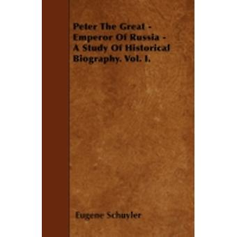 Peter The Great  Emperor Of Russia  A Study Of Historical Biography. Vol. I. by Schuyler & Eugene