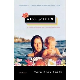 West of Then A Mother a Daughter and a Journey Past Paradise by Smith & Tara Bray