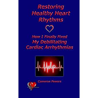 Restoring Healthy Heart Rhythms How I Finally Fixed My Debilitating Cardiac Arrhythmias by Powers & Cameron