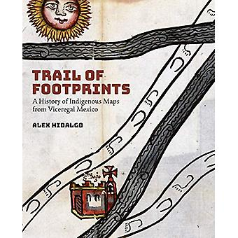 Trail of Footprints - A History of Indigenous Maps from Viceregal Mexi