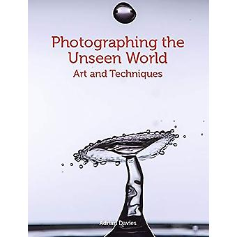 Photographing the Unseen World - Art and Techniques by Adrian Davies -