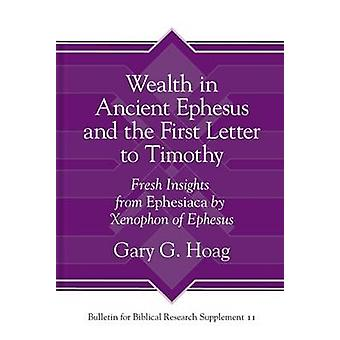 Wealth in Ancient Ephesus and the First Letter to Timothy  Fresh Insights from Ephesiaca by Xenophon of Ephesus by Gary G Hoag