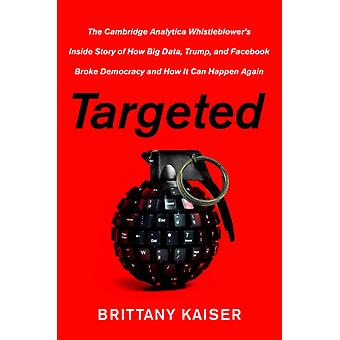 Targeted  The Cambridge Analytica Whistleblowers Inside Story of How Big Data Trump and Facebook Broke Democracy and How It Can Happen Again by Brittany Kaiser