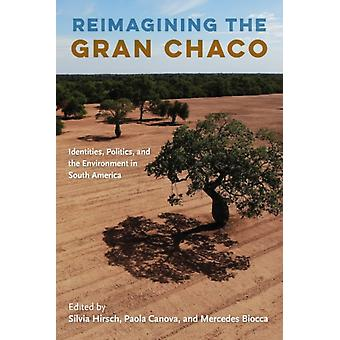 Reimagining the Gran Chaco by Edited by Silvia Hirsch & Edited by Paola Canova & Edited by Mercedes Biocca
