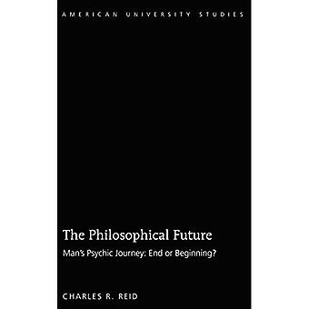 The Philosophical Future: Man's Psychic Journey: End or Beginning? (American University Studies)