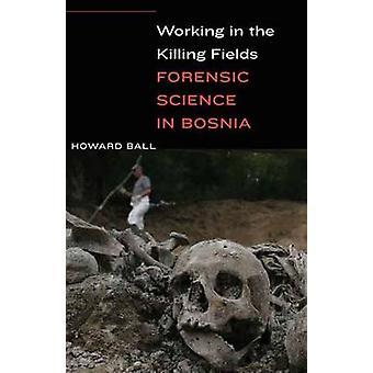 Working in the Killing Fields - Forensic Science in Bosnia by Howard B