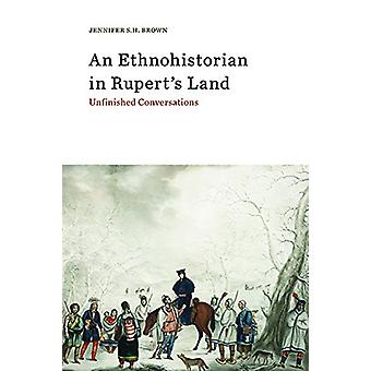 An Ethnohistorian in Rupert's Land - Unfinished Conversations by Jenni