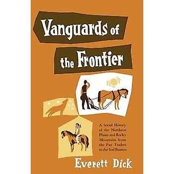 Vanguards of the Frontier A Social History of the Northern Plains and Rocky Mountains from the Fur Traders to the Sod Busters by Dick & Everett