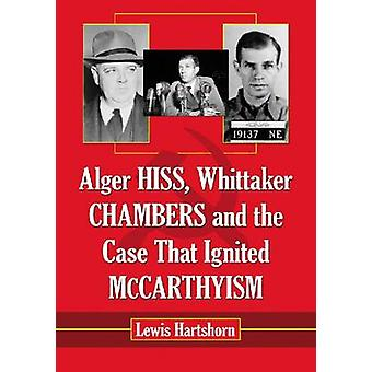 Alger Hiss - Whittaker Chambers and the Case That Ignited McCarthyism