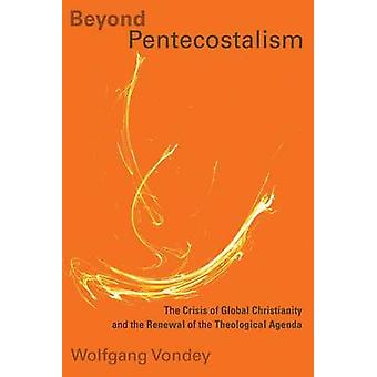 Beyond Pentecostalism - The Crisis of Global Christianity and the Rene