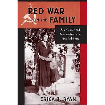 Red War on the Family - Sex - Gender - and Americanism in the First Re