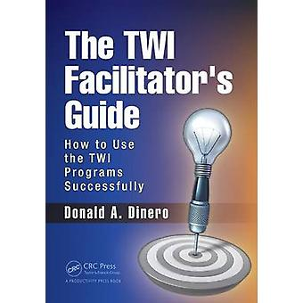 The TWI Facilitators Guide  How to Use the TWI Programs Successfully by Dinero & Donald A.