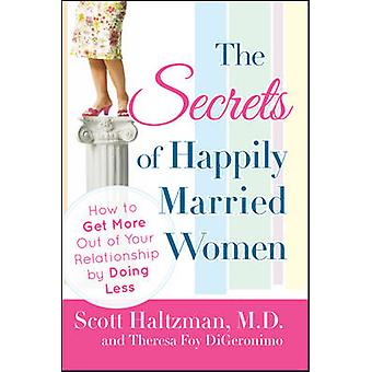 The Secrets of Happily Married Women How to Get More Out of Your Relationship by Doing Less by Haltzman & Scott
