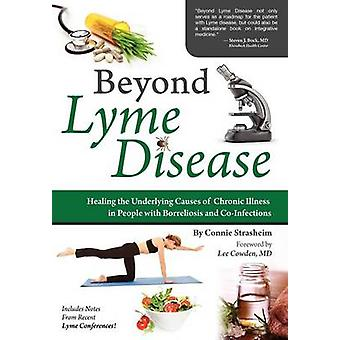 Beyond Lyme Disease Healing the Underlying Causes of Chronic Illness in People with Borreliosis and CoInfections by Strasheim & Connie