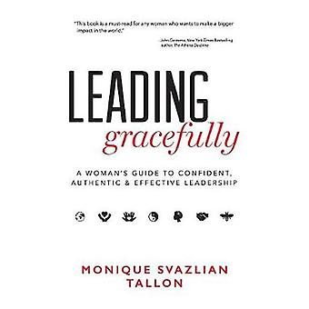 Leading Gracefully A Womans Guide to Confident Authentic  Effective Leadership by Tallon & Monique Svazlian