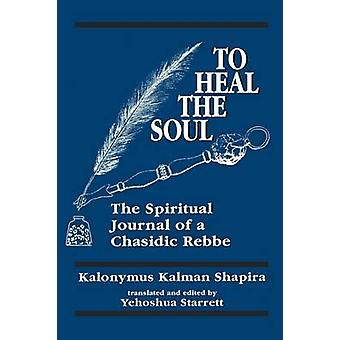 To Heal the Soul The Spiritual Journal of a Chasidic Rebbe by Shapira & Kalonymus Kalman